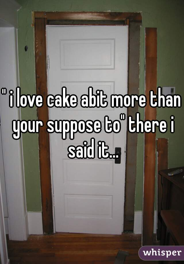 """ i love cake abit more than your suppose to"" there i said it..."