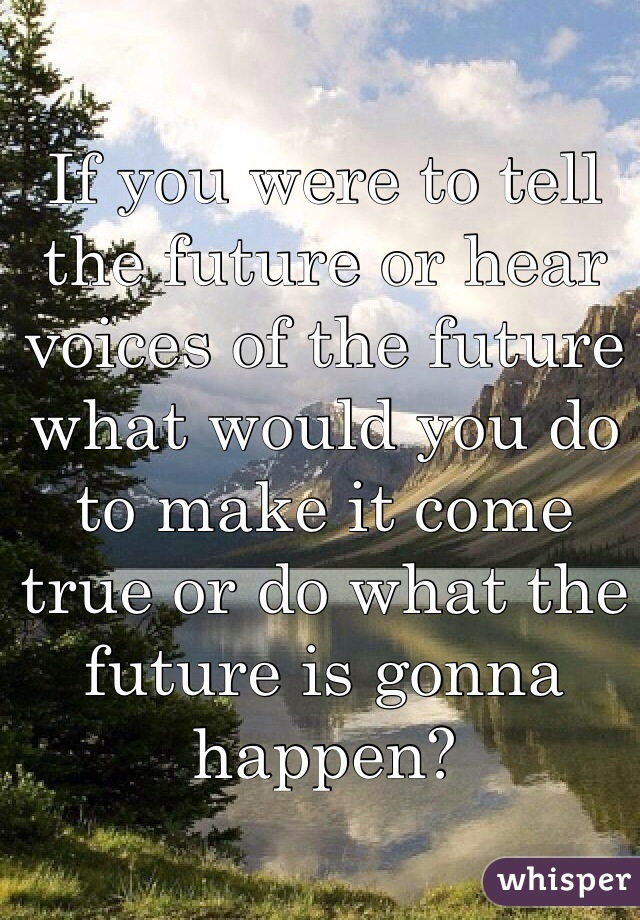 If you were to tell the future or hear voices of the future what would you do to make it come true or do what the future is gonna happen?