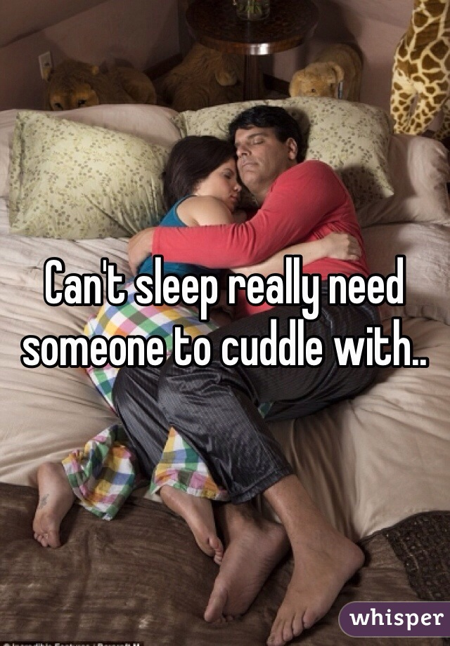 Can't sleep really need someone to cuddle with..