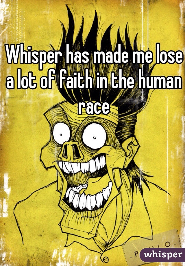 Whisper has made me lose a lot of faith in the human race