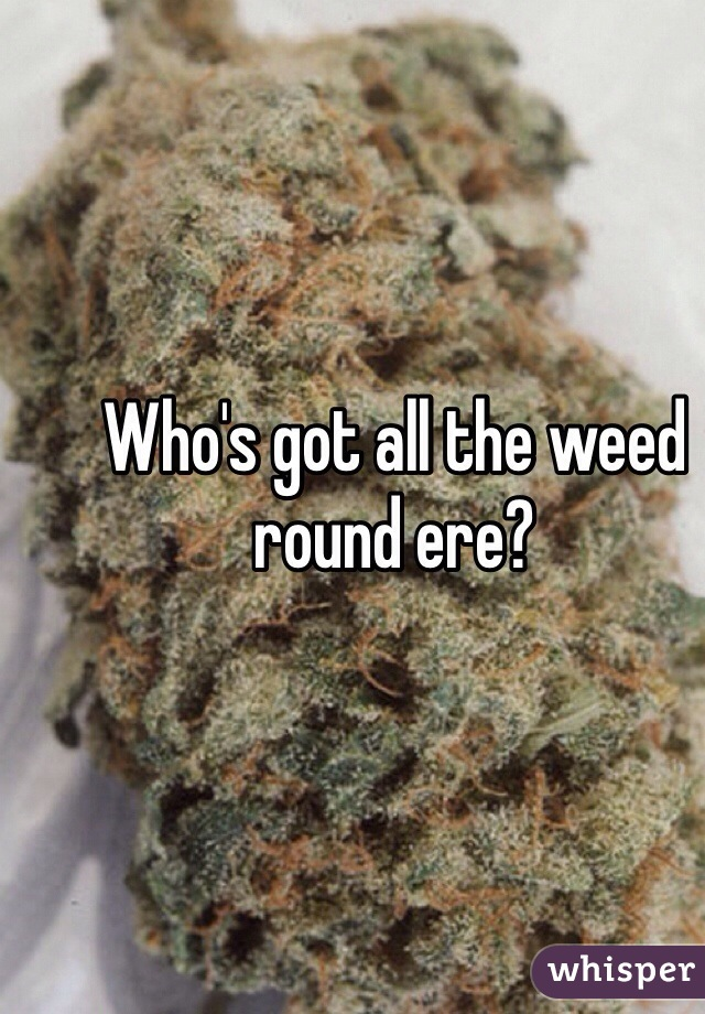 Who's got all the weed round ere?