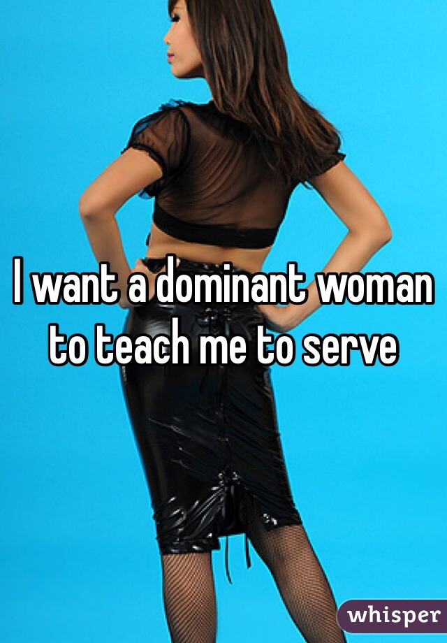 I want a dominant woman to teach me to serve