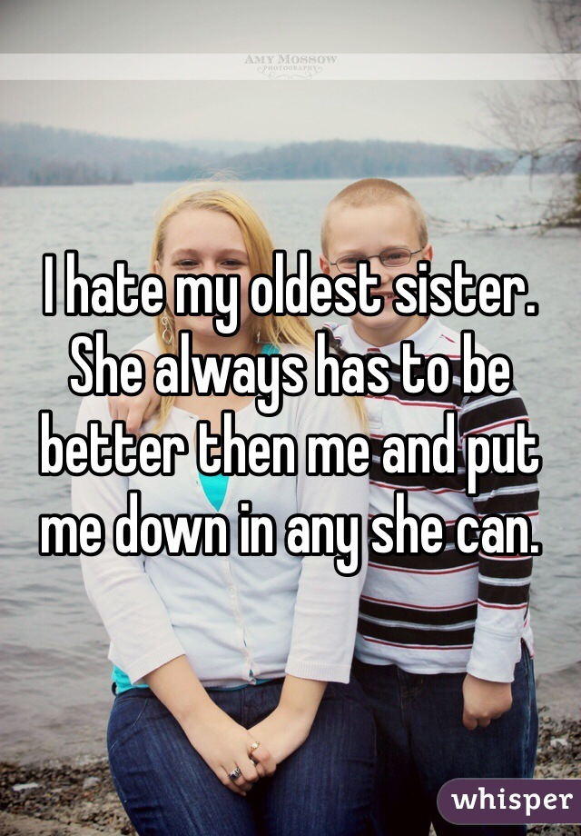 I hate my oldest sister. She always has to be better then me and put me down in any she can.