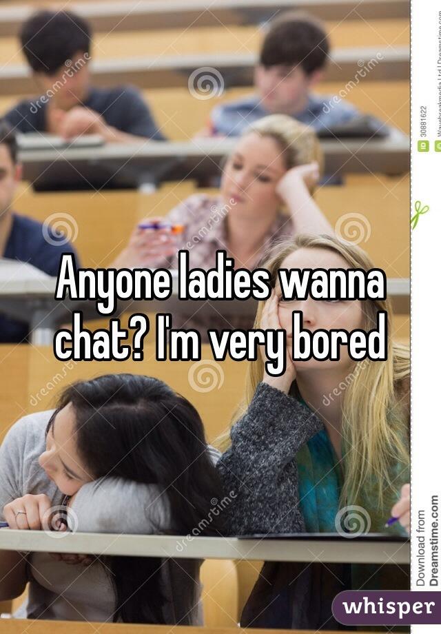 Anyone ladies wanna chat? I'm very bored