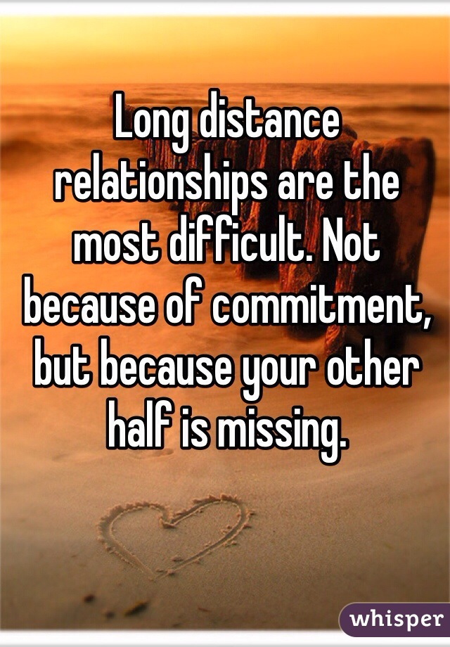 Long distance relationships are the most difficult. Not because of commitment, but because your other half is missing.