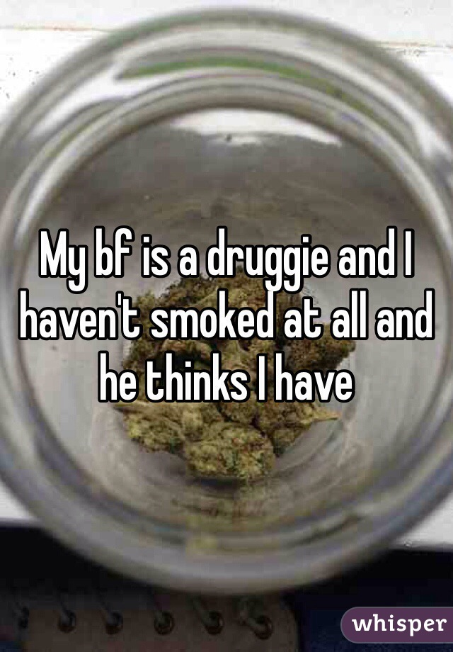 My bf is a druggie and I haven't smoked at all and he thinks I have