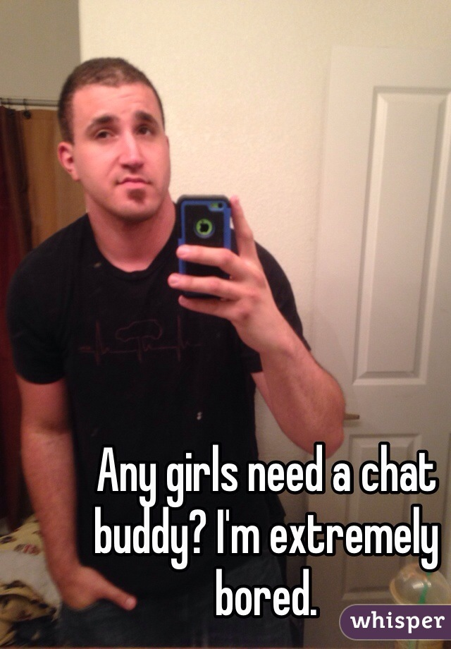 Any girls need a chat buddy? I'm extremely bored.