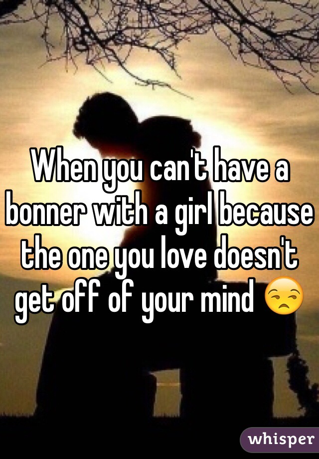 When you can't have a bonner with a girl because the one you love doesn't get off of your mind 😒