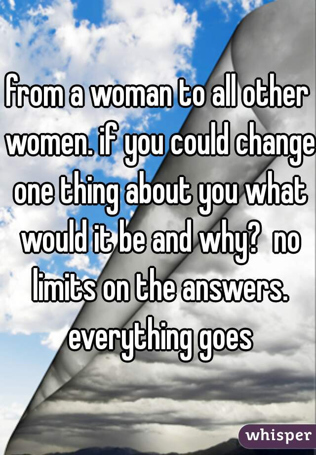 from a woman to all other women. if you could change one thing about you what would it be and why?  no limits on the answers. everything goes