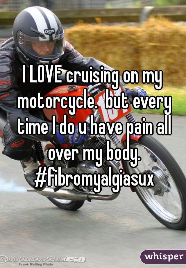 I LOVE cruising on my motorcycle.  but every time I do u have pain all over my body. #fibromyalgiasux