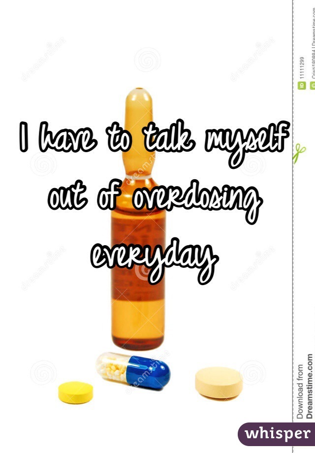 I have to talk myself out of overdosing everyday