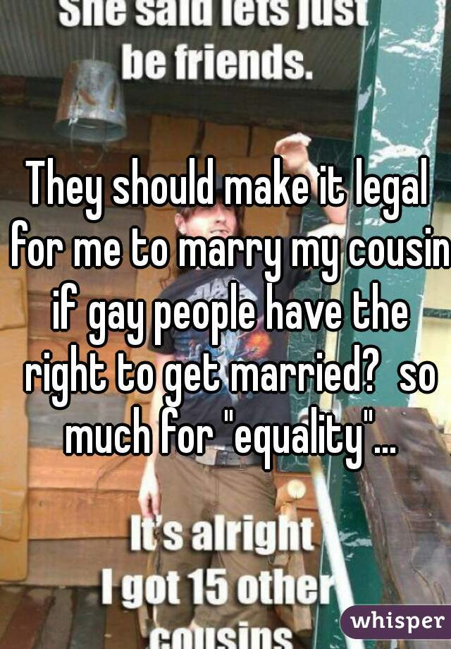 """They should make it legal for me to marry my cousin if gay people have the right to get married?  so much for """"equality""""..."""