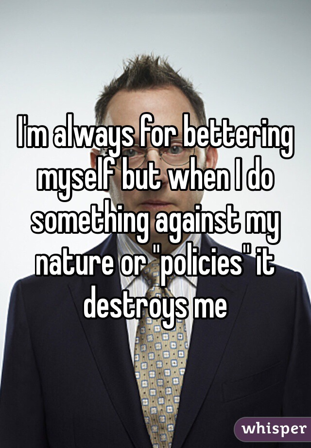 "I'm always for bettering myself but when I do something against my nature or ""policies"" it destroys me"