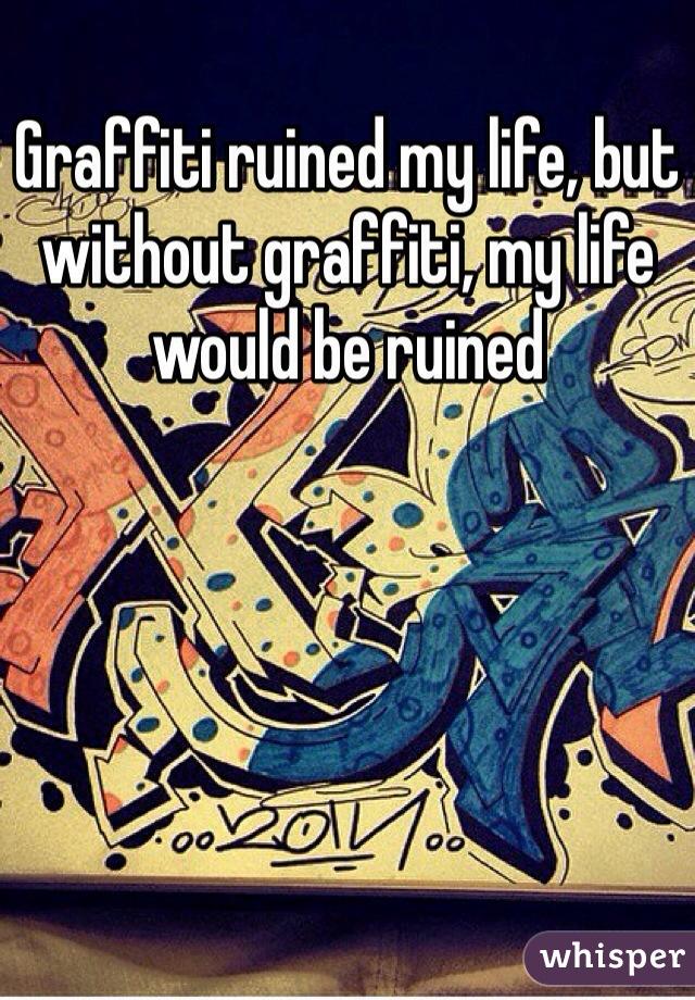 Graffiti ruined my life, but without graffiti, my life would be ruined