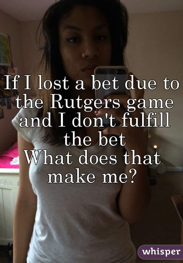 If I lost a bet due to the Rutgers game and I don't fulfill the bet What does that make me?