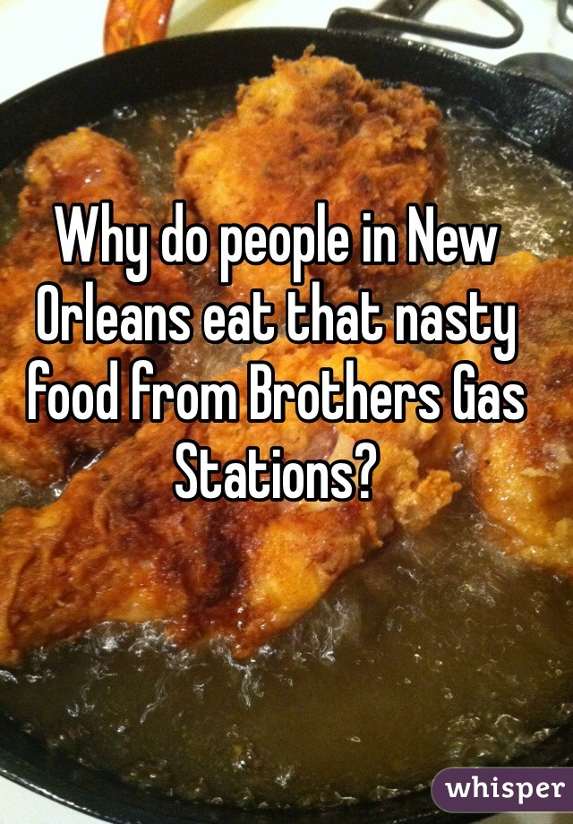 Why do people in New Orleans eat that nasty food from Brothers Gas Stations?