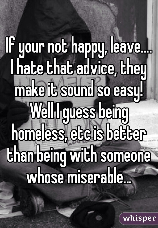 If your not happy, leave.... I hate that advice, they make it sound so easy!  Well I guess being homeless, etc is better than being with someone whose miserable...