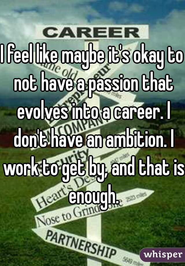 I feel like maybe it's okay to not have a passion that evolves into a career. I don't have an ambition. I work to get by, and that is enough.