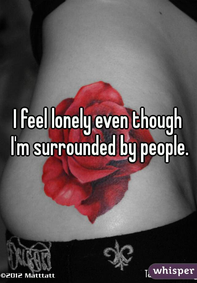 I feel lonely even though I'm surrounded by people.