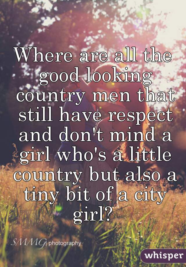 Where are all the good looking country men that still have respect and don't mind a girl who's a little country but also a tiny bit of a city girl?