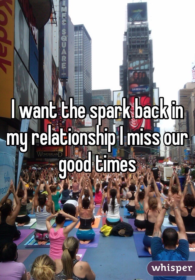 I want the spark back in my relationship I miss our good times