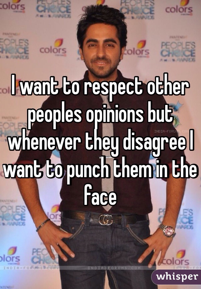 I want to respect other peoples opinions but whenever they disagree I want to punch them in the face