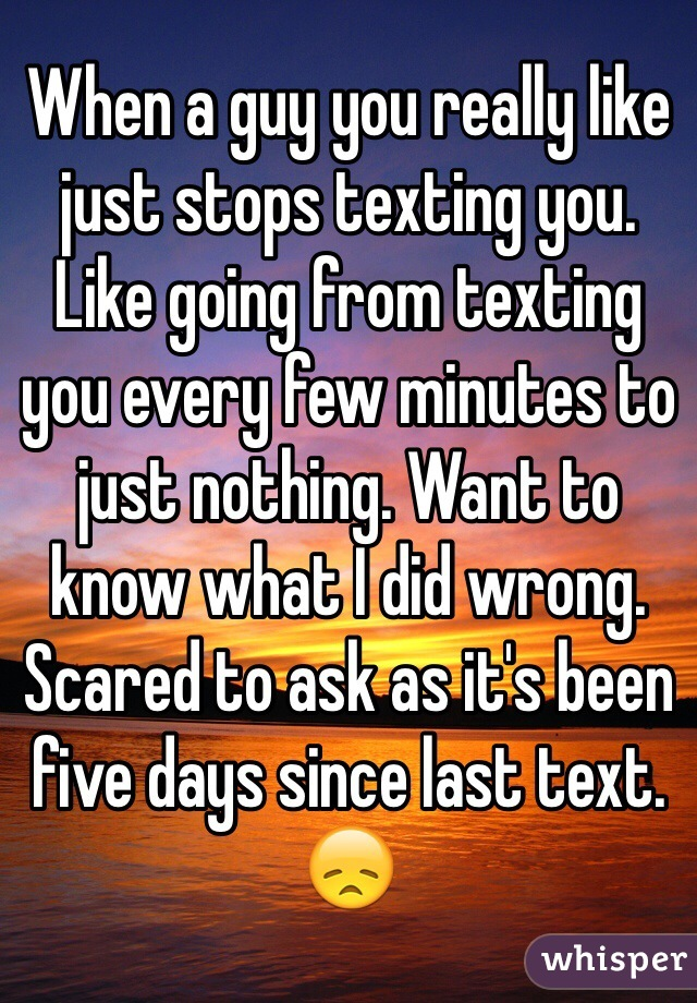 When a guy you really like just stops texting you. Like going from texting you every few minutes to just nothing. Want to know what I did wrong. Scared to ask as it's been five days since last text. 😞