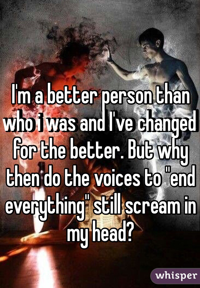 """I'm a better person than who i was and I've changed for the better. But why then do the voices to """"end everything"""" still scream in my head?"""