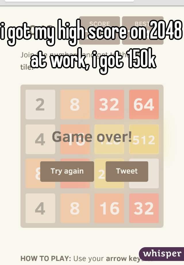 i got my high score on 2048 at work, i got 150k