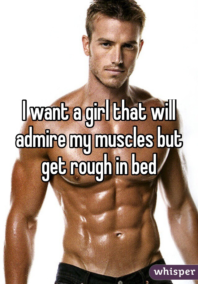 I want a girl that will admire my muscles but get rough in bed