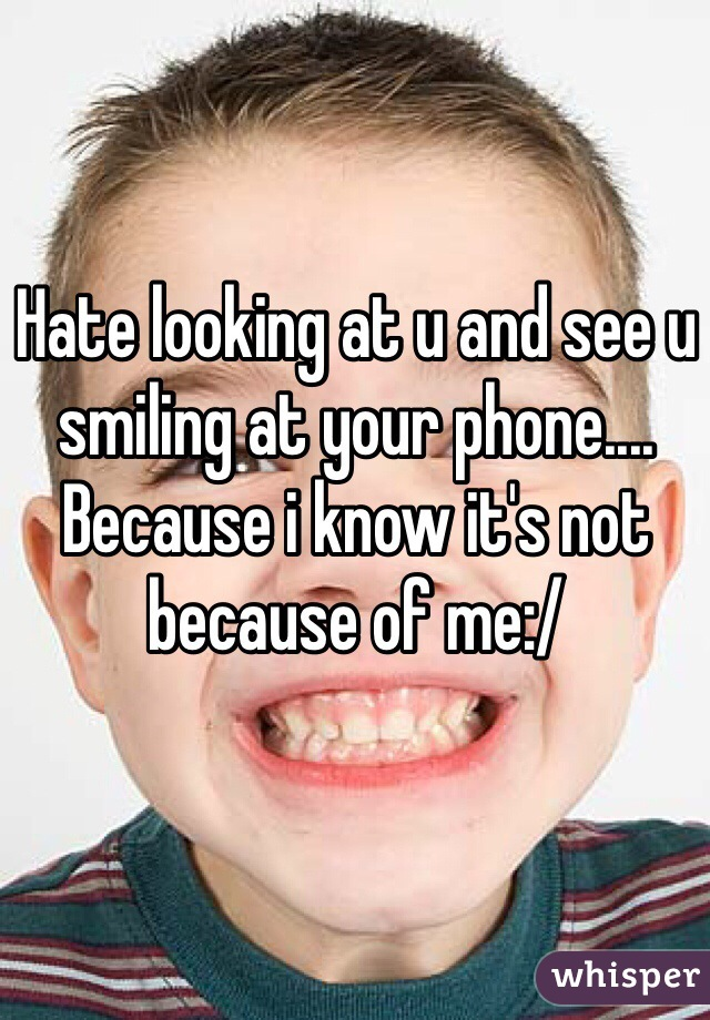Hate looking at u and see u smiling at your phone.... Because i know it's not because of me:/