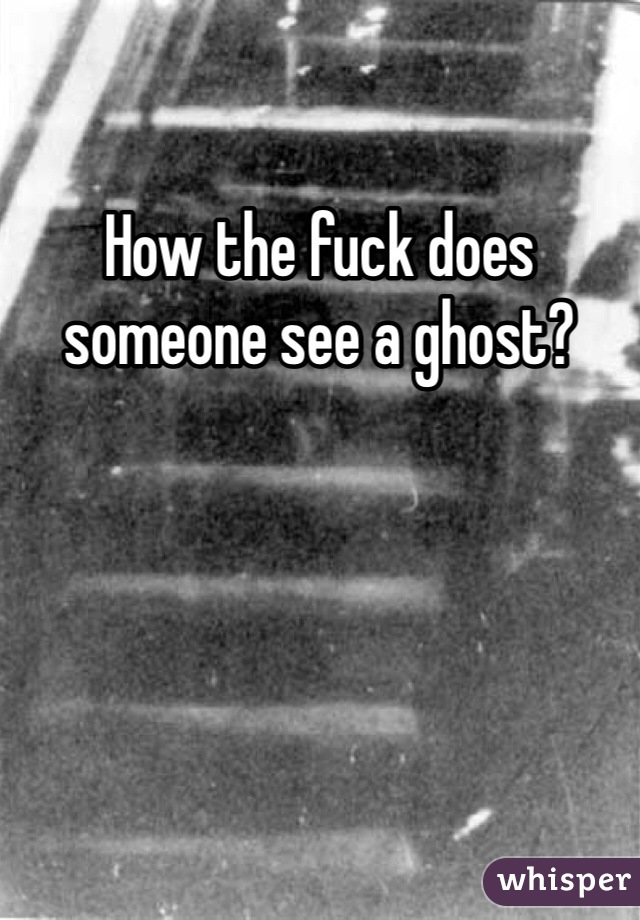 How the fuck does someone see a ghost?