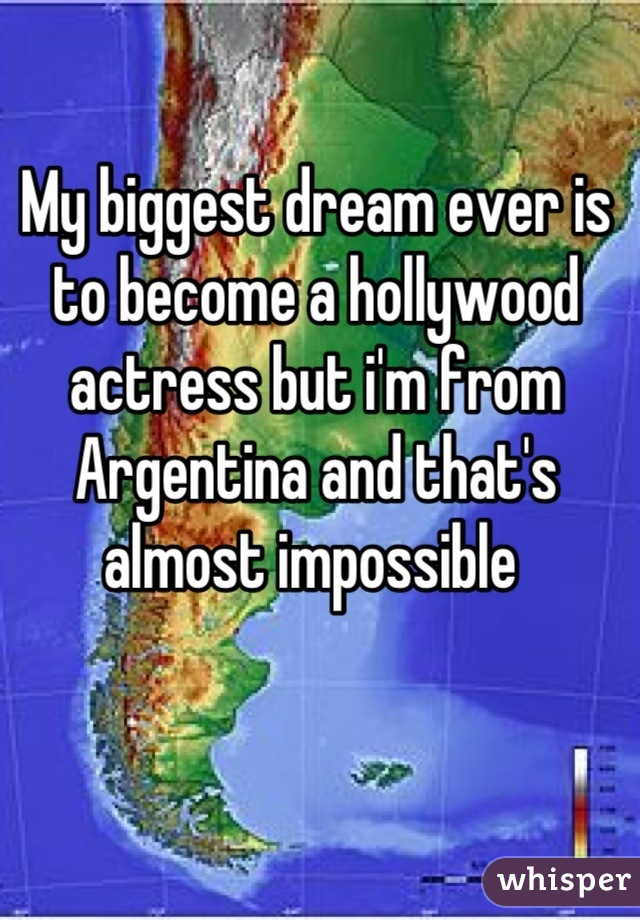 My biggest dream ever is to become a hollywood actress but i'm from Argentina and that's almost impossible