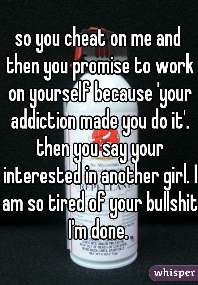 so you cheat on me and then you promise to work on yourself because 'your addiction made you do it'. then you say your interested in another girl. I am so tired of your bullshit I'm done.
