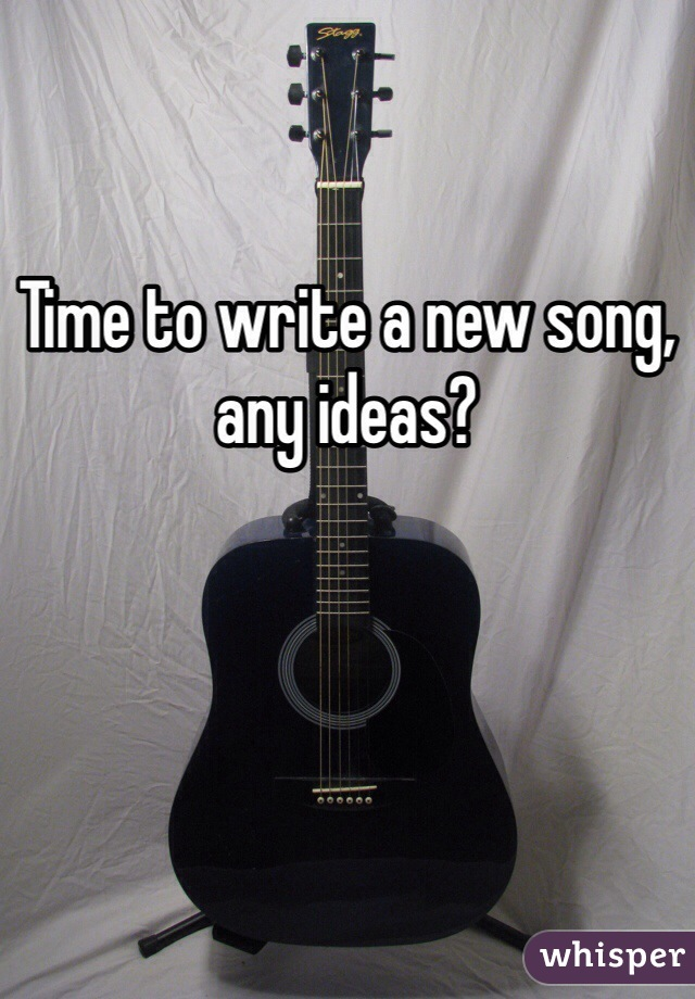 Time to write a new song, any ideas?