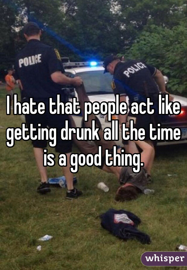 I hate that people act like getting drunk all the time is a good thing.
