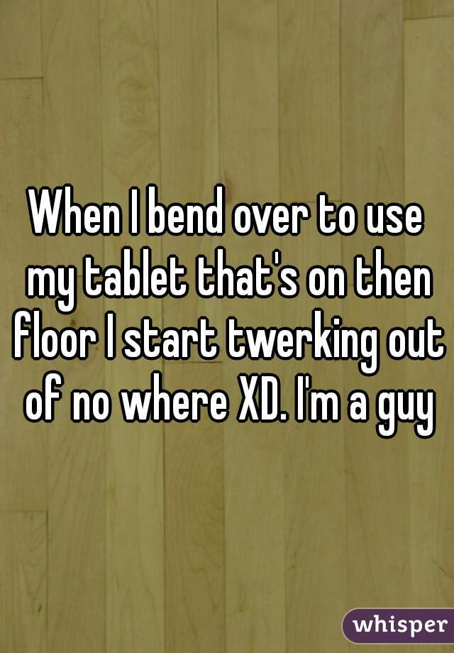 When I bend over to use my tablet that's on then floor I start twerking out of no where XD. I'm a guy
