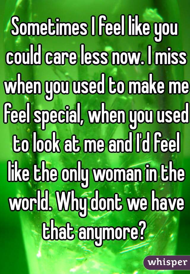 Sometimes I feel like you could care less now. I miss when you used to make me feel special, when you used to look at me and I'd feel like the only woman in the world. Why dont we have that anymore?