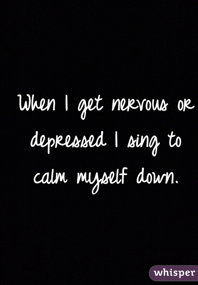 When I get nervous or depressed I sing to calm myself down.