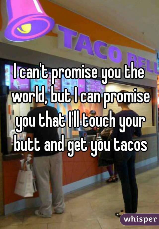 I can't promise you the world, but I can promise you that I'll touch your butt and get you tacos
