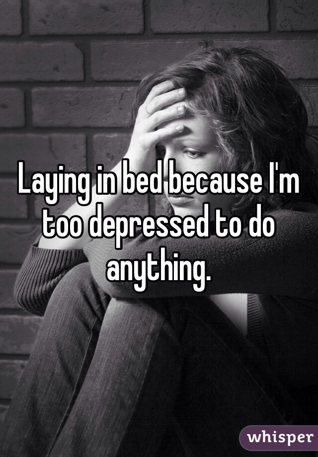 Laying in bed because I'm too depressed to do anything.