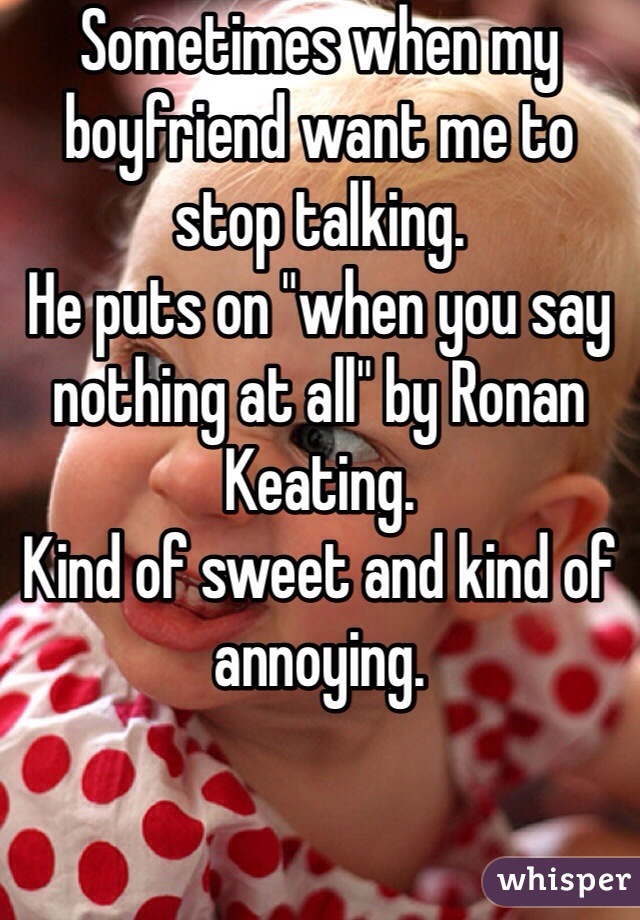 "Sometimes when my boyfriend want me to stop talking. He puts on ""when you say nothing at all"" by Ronan Keating.  Kind of sweet and kind of annoying."