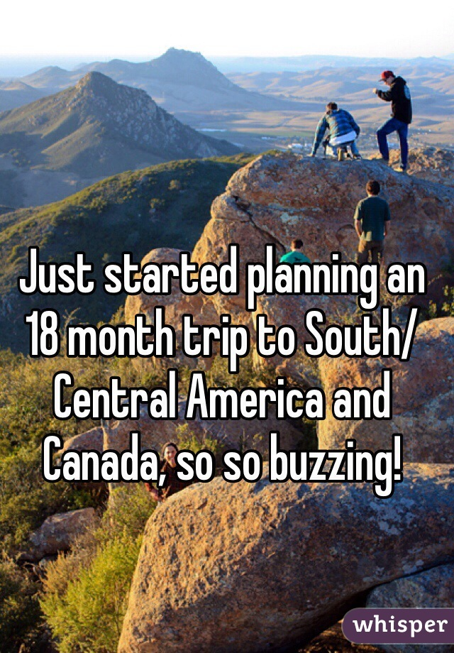 Just started planning an 18 month trip to South/Central America and Canada, so so buzzing!