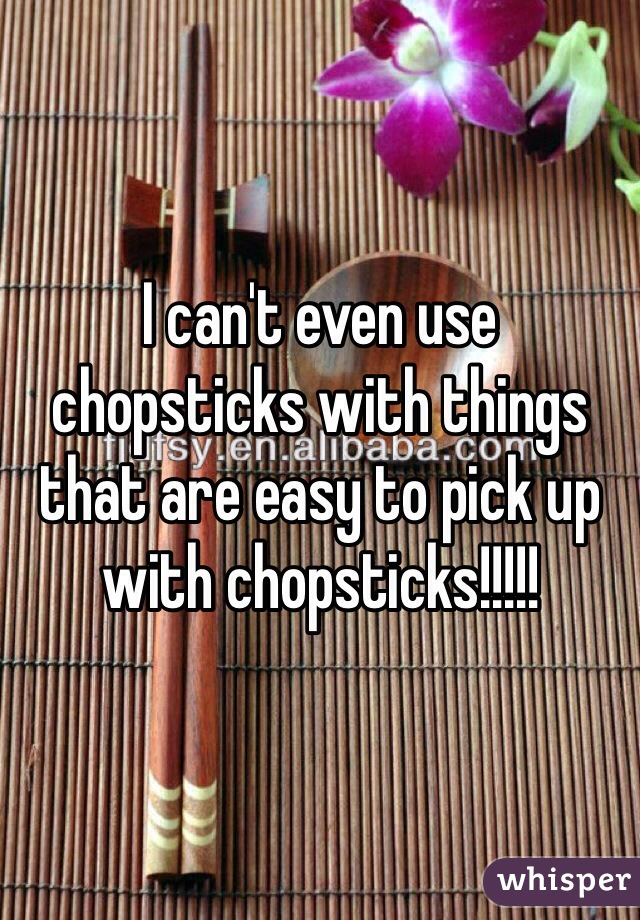 I can't even use chopsticks with things that are easy to pick up with chopsticks!!!!!