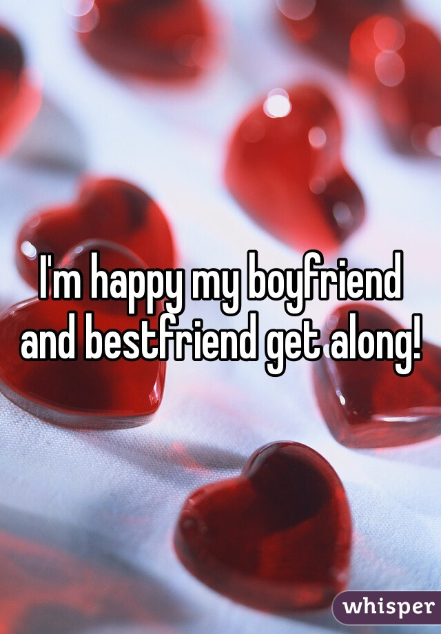 I'm happy my boyfriend and bestfriend get along!