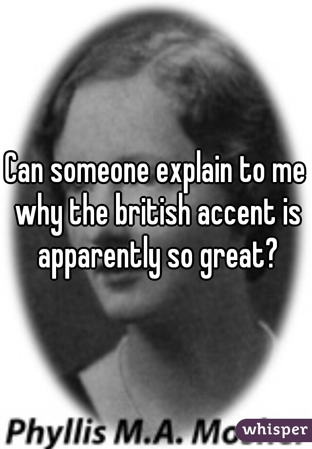 Can someone explain to me why the british accent is apparently so great?