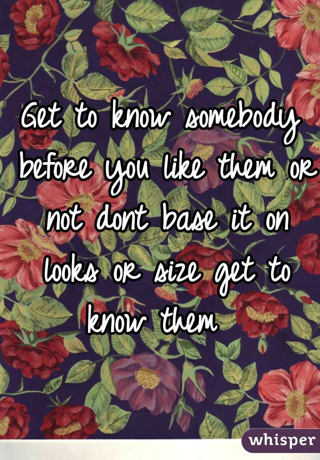 Get to know somebody before you like them or not dont base it on looks or size get to know them