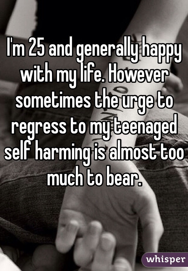 I'm 25 and generally happy with my life. However sometimes the urge to regress to my teenaged self harming is almost too much to bear.