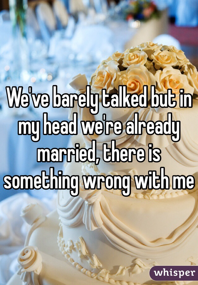 We've barely talked but in my head we're already married, there is something wrong with me