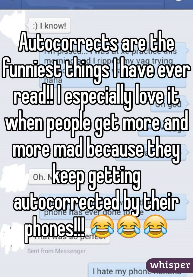 Autocorrects are the funniest things I have ever read!! I especially love it when people get more and more mad because they keep getting autocorrected by their phones!!! 😂😂😂